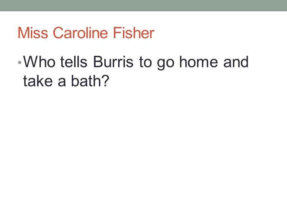 Miss Caroline Fisher Who tells Burris to go home and take a bath?