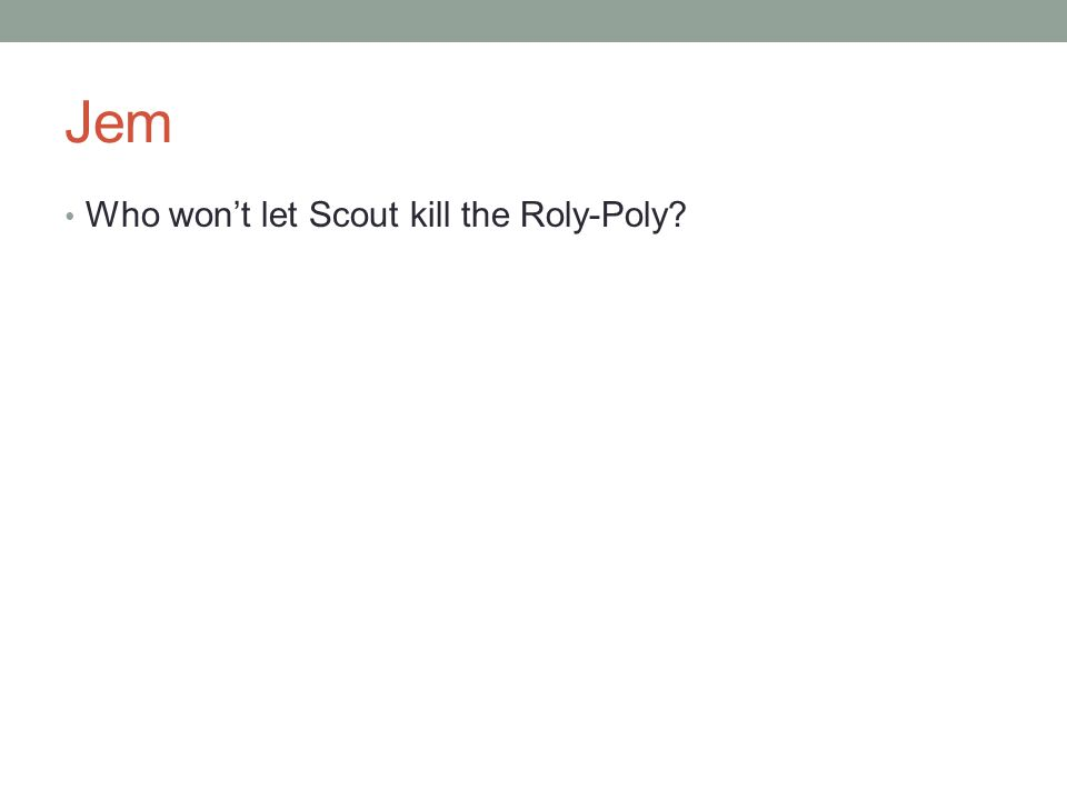 Jem Who won't let Scout kill the Roly-Poly?