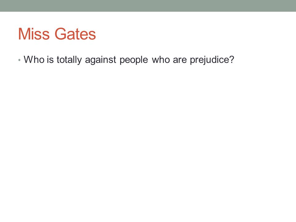 Miss Gates Who is totally against people who are prejudice?