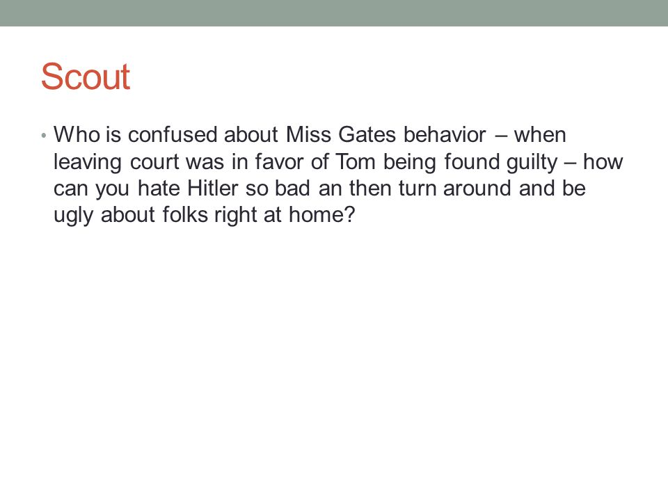 Scout Who is confused about Miss Gates behavior – when leaving court was in favor of Tom being found guilty – how can you hate Hitler so bad an then t