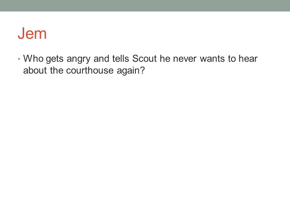 Jem Who gets angry and tells Scout he never wants to hear about the courthouse again?