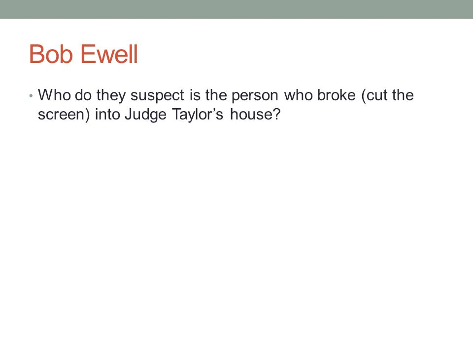 Bob Ewell Who do they suspect is the person who broke (cut the screen) into Judge Taylor's house?