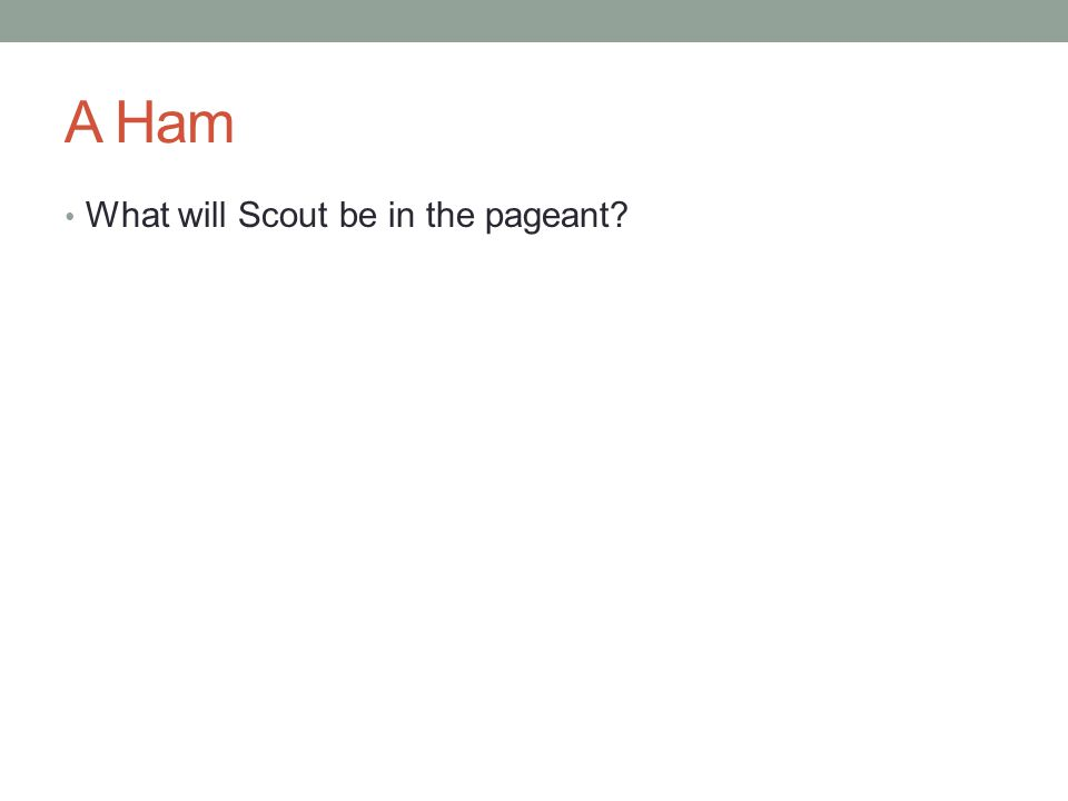 A Ham What will Scout be in the pageant?