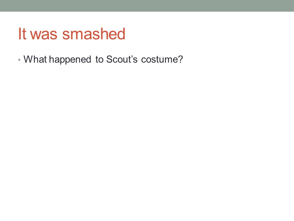 It was smashed What happened to Scout's costume?