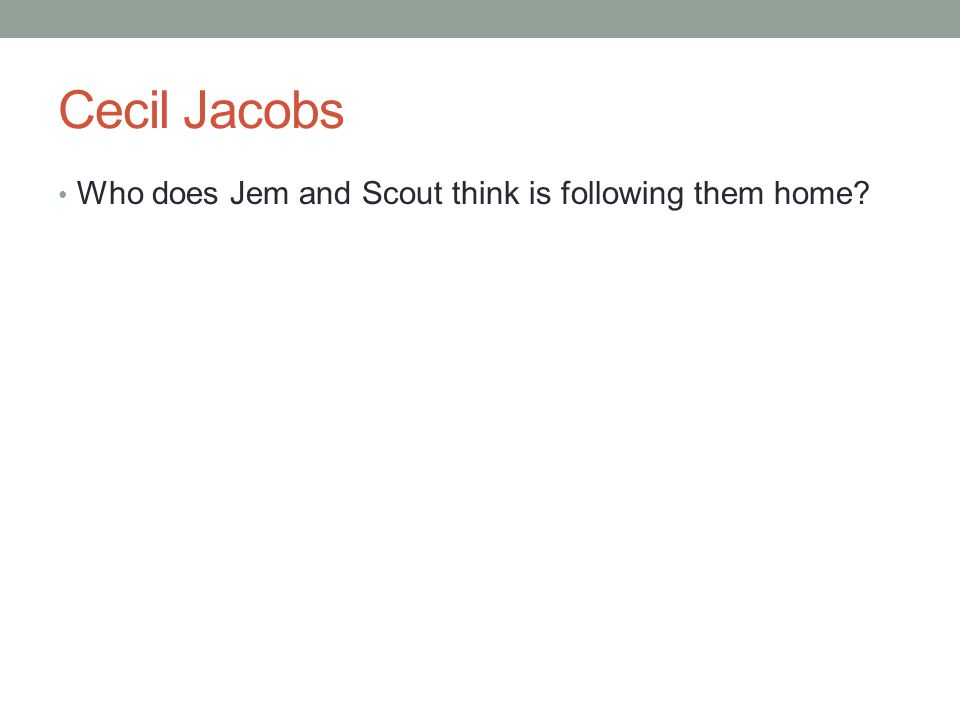 Cecil Jacobs Who does Jem and Scout think is following them home?