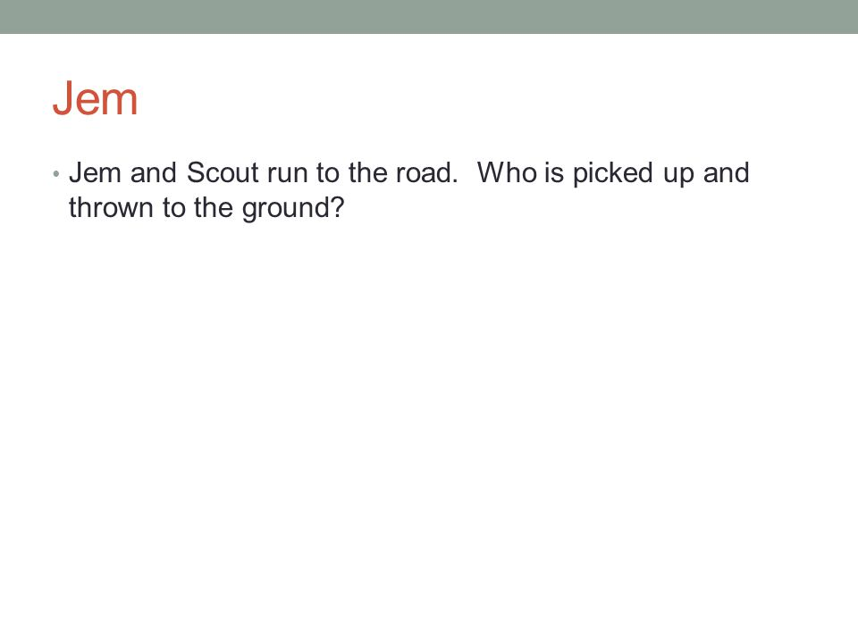 Jem Jem and Scout run to the road. Who is picked up and thrown to the ground?