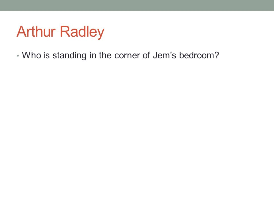 Arthur Radley Who is standing in the corner of Jem's bedroom?