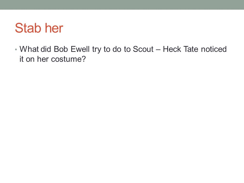 Stab her What did Bob Ewell try to do to Scout – Heck Tate noticed it on her costume?