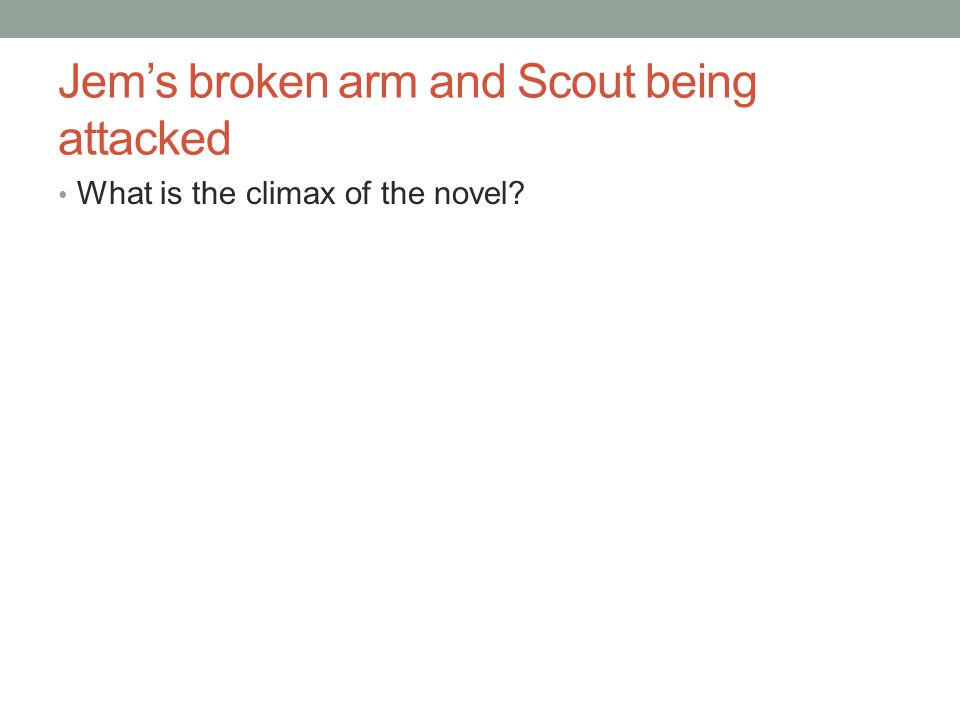 Jem's broken arm and Scout being attacked What is the climax of the novel?