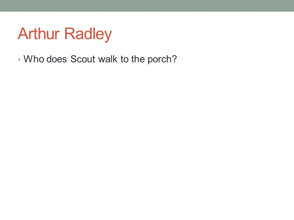 Arthur Radley Who does Scout walk to the porch?