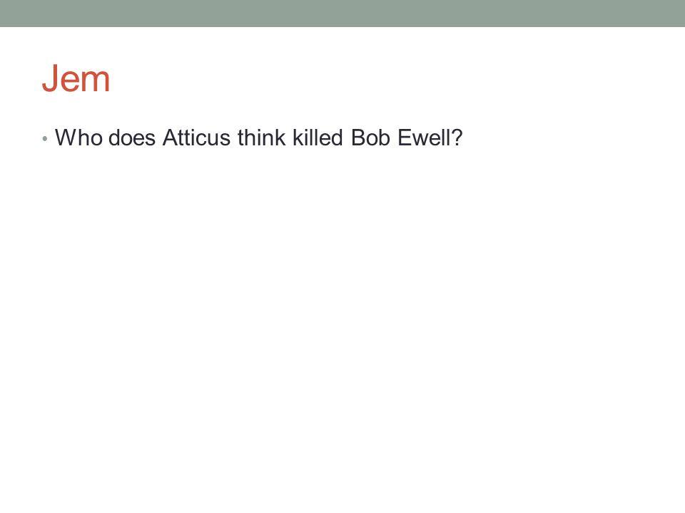 Jem Who does Atticus think killed Bob Ewell?