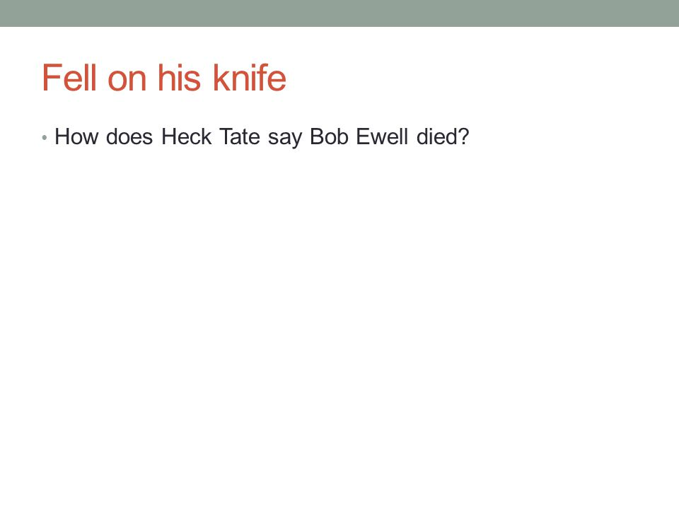Fell on his knife How does Heck Tate say Bob Ewell died?