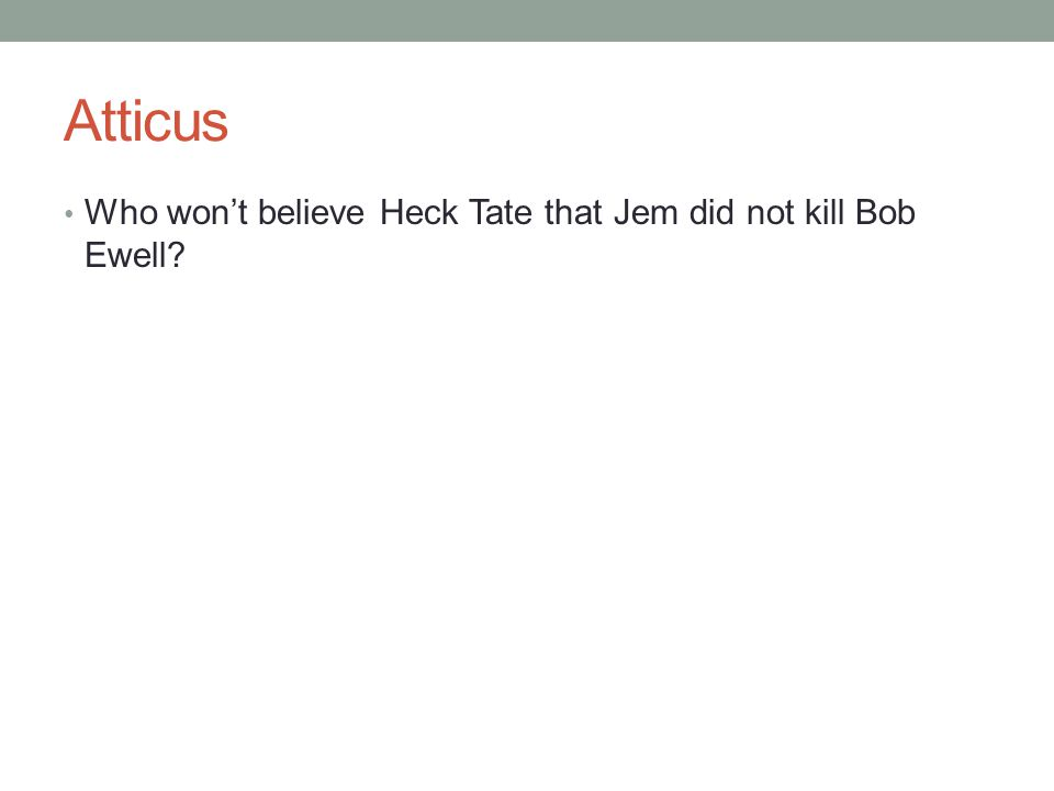 Atticus Who won't believe Heck Tate that Jem did not kill Bob Ewell?