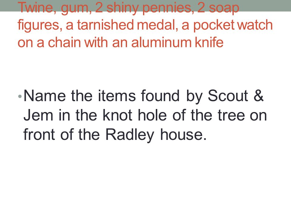 Twine, gum, 2 shiny pennies, 2 soap figures, a tarnished medal, a pocket watch on a chain with an aluminum knife Name the items found by Scout & Jem in the knot hole of the tree on front of the Radley house.