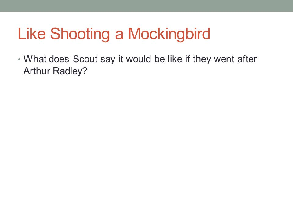 Like Shooting a Mockingbird What does Scout say it would be like if they went after Arthur Radley?