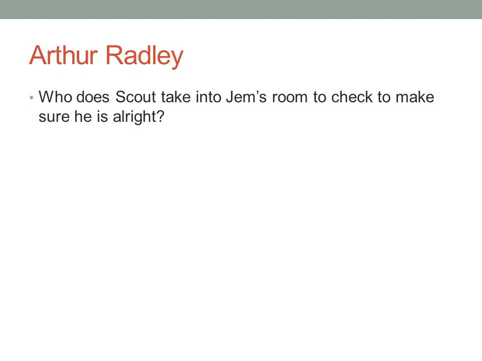 Arthur Radley Who does Scout take into Jem's room to check to make sure he is alright?