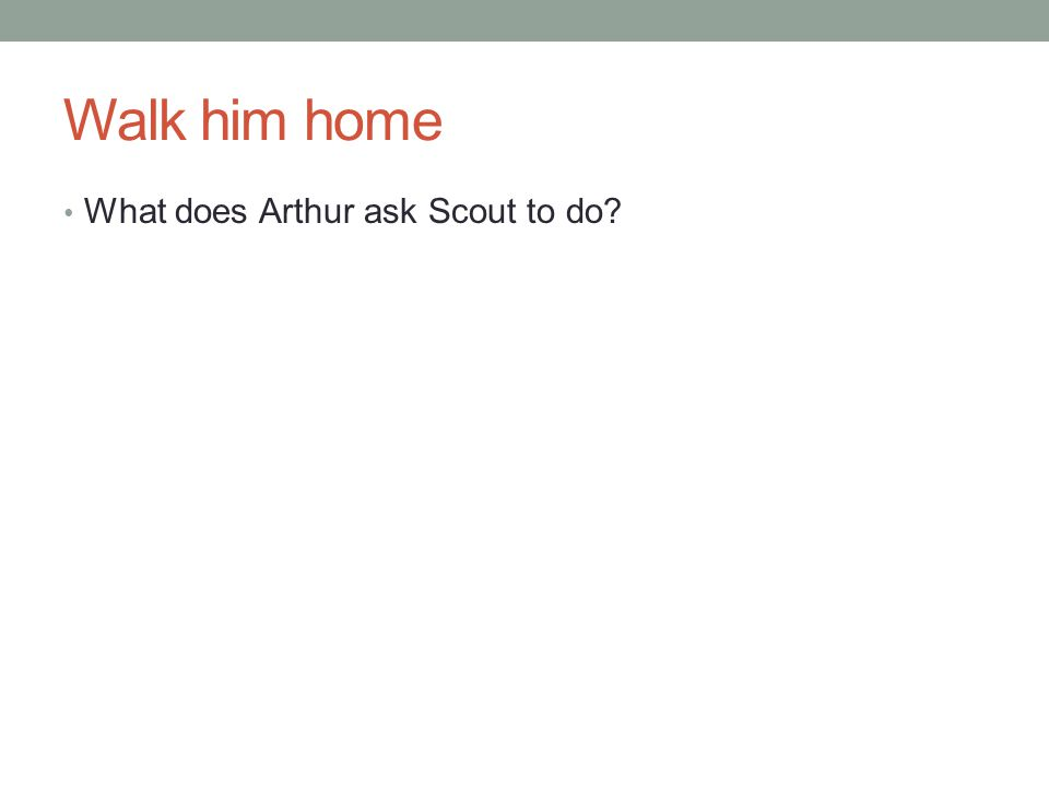 Walk him home What does Arthur ask Scout to do?