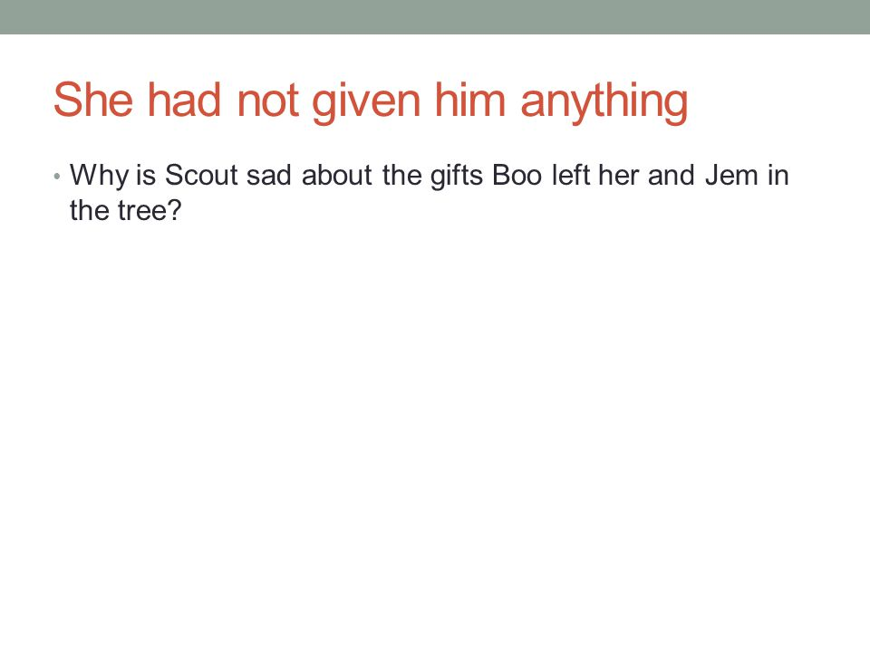 She had not given him anything Why is Scout sad about the gifts Boo left her and Jem in the tree?