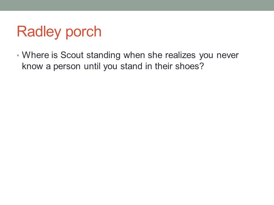 Radley porch Where is Scout standing when she realizes you never know a person until you stand in their shoes?