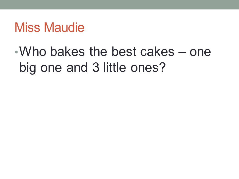 Miss Maudie Who bakes the best cakes – one big one and 3 little ones?