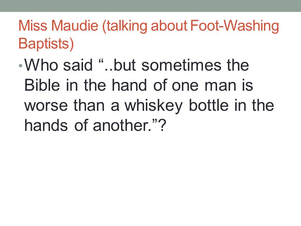 "Miss Maudie (talking about Foot-Washing Baptists) Who said ""..but sometimes the Bible in the hand of one man is worse than a whiskey bottle in the han"