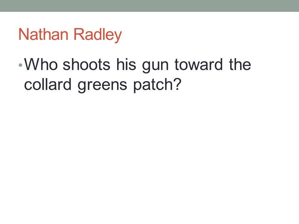 Nathan Radley Who shoots his gun toward the collard greens patch?