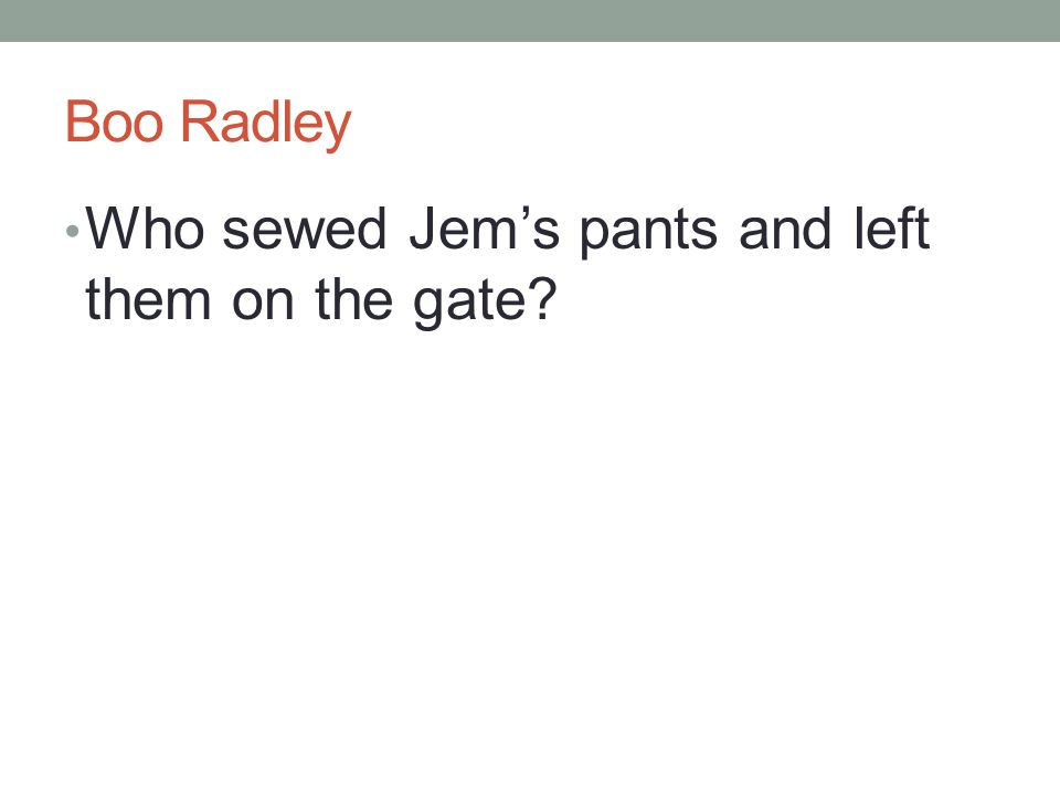 Boo Radley Who sewed Jem's pants and left them on the gate?