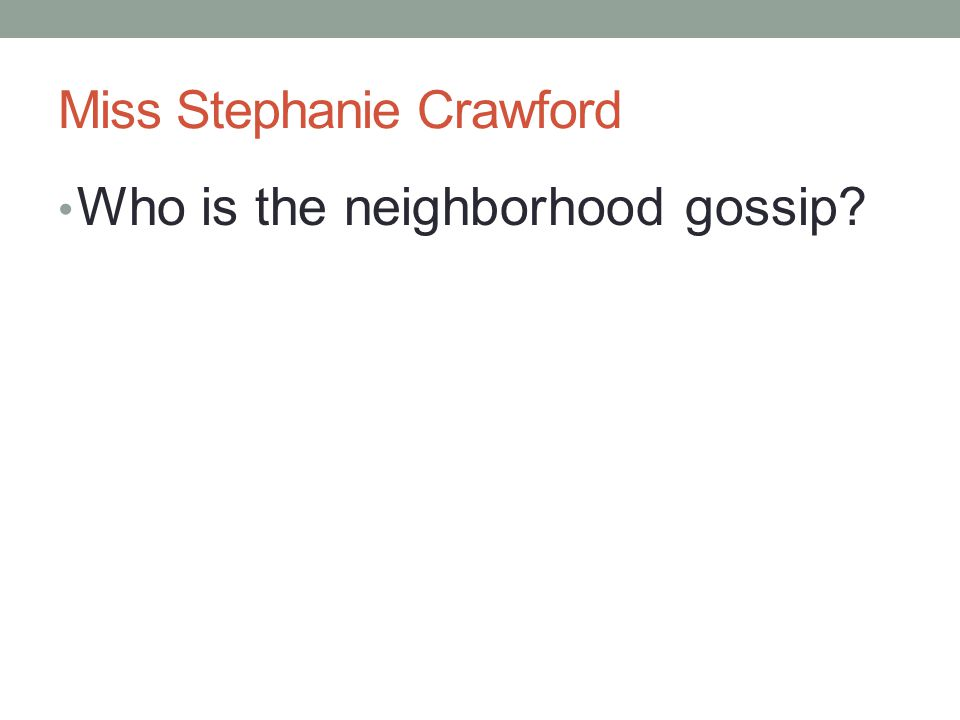 Miss Stephanie Crawford Who is the neighborhood gossip?