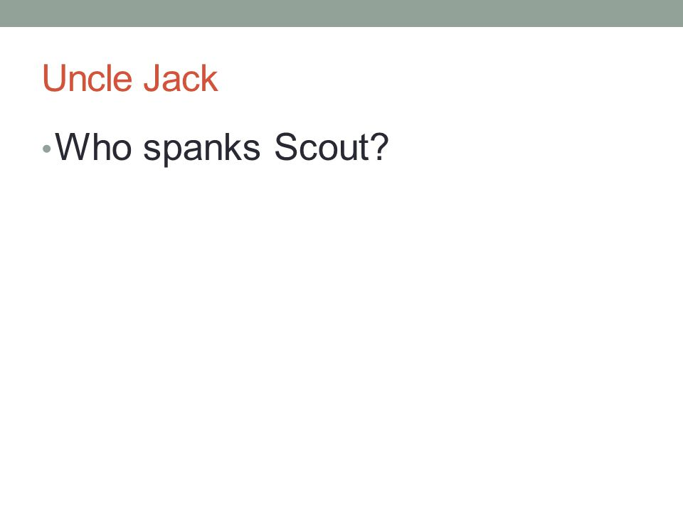 Uncle Jack Who spanks Scout?