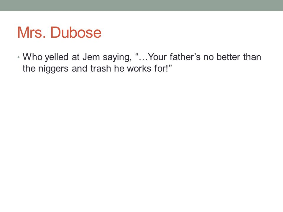"Mrs. Dubose Who yelled at Jem saying, ""…Your father's no better than the niggers and trash he works for!"""