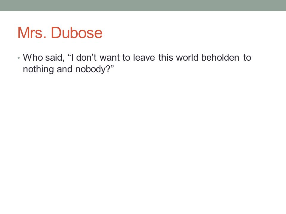 Mrs. Dubose Who said, I don't want to leave this world beholden to nothing and nobody?