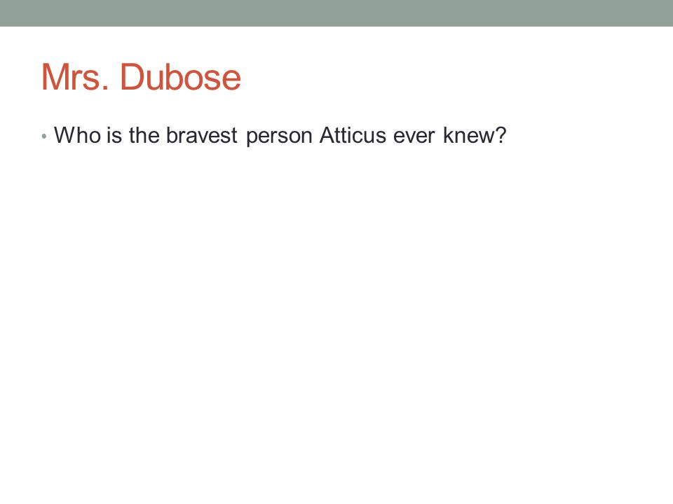 Mrs. Dubose Who is the bravest person Atticus ever knew?