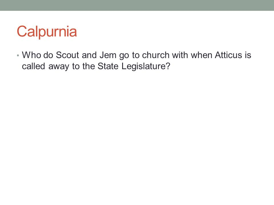 Calpurnia Who do Scout and Jem go to church with when Atticus is called away to the State Legislature?