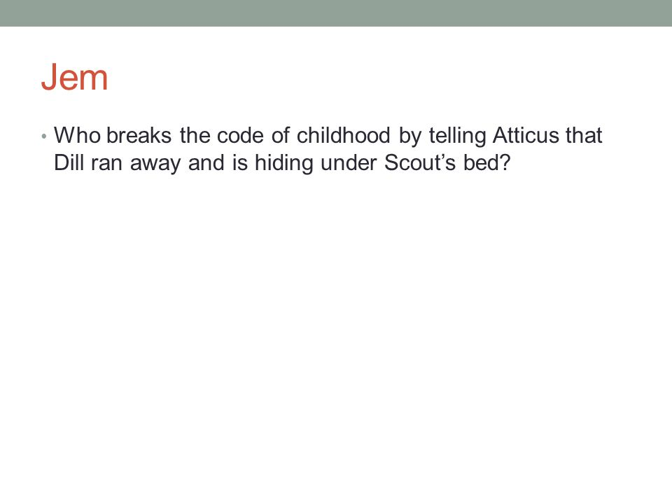 Jem Who breaks the code of childhood by telling Atticus that Dill ran away and is hiding under Scout's bed?