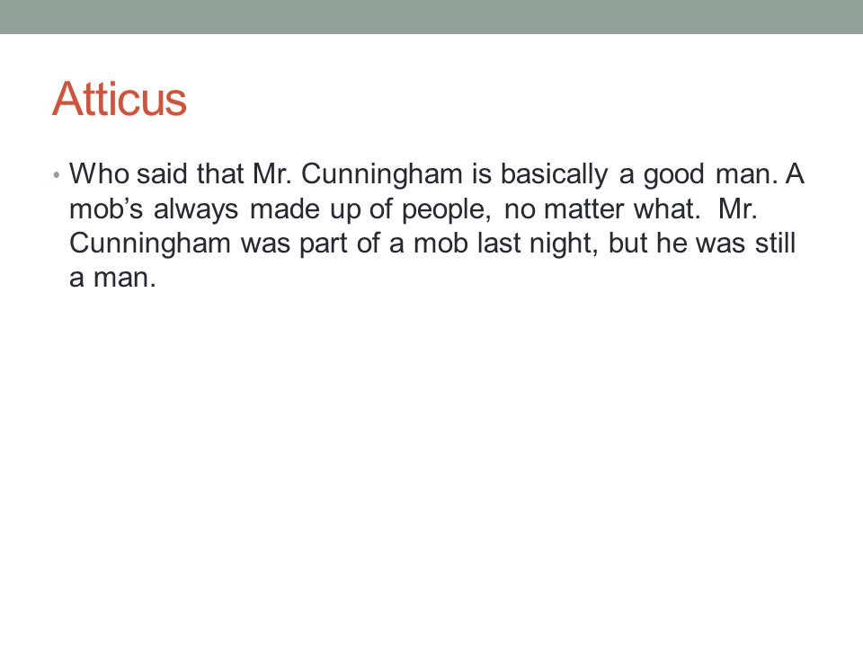 Atticus Who said that Mr. Cunningham is basically a good man. A mob's always made up of people, no matter what. Mr. Cunningham was part of a mob last