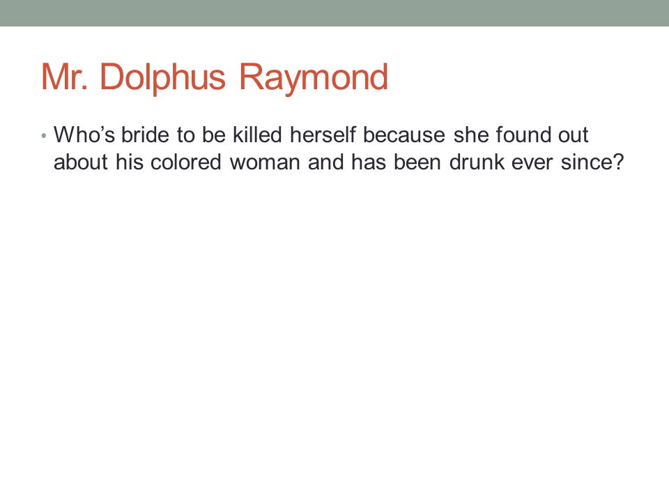 Mr. Dolphus Raymond Who's bride to be killed herself because she found out about his colored woman and has been drunk ever since?