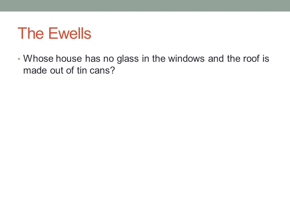 The Ewells Whose house has no glass in the windows and the roof is made out of tin cans?