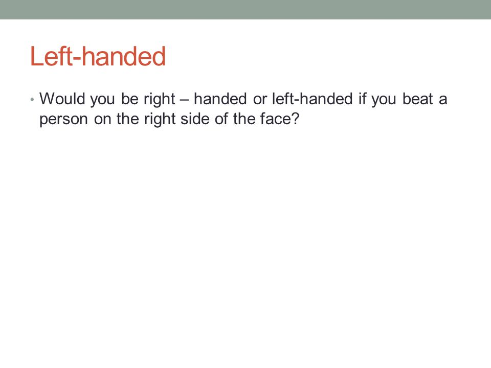 Left-handed Would you be right – handed or left-handed if you beat a person on the right side of the face?