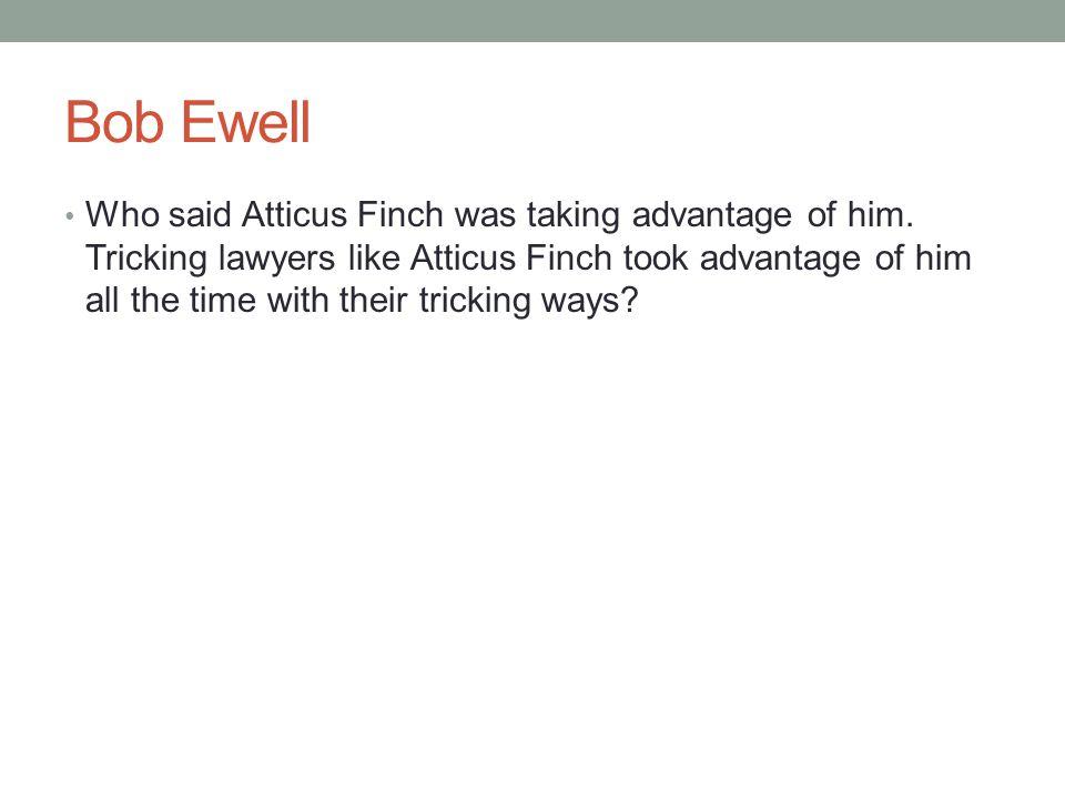 Bob Ewell Who said Atticus Finch was taking advantage of him.