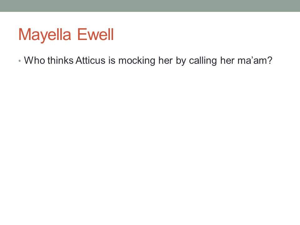 Mayella Ewell Who thinks Atticus is mocking her by calling her ma'am?