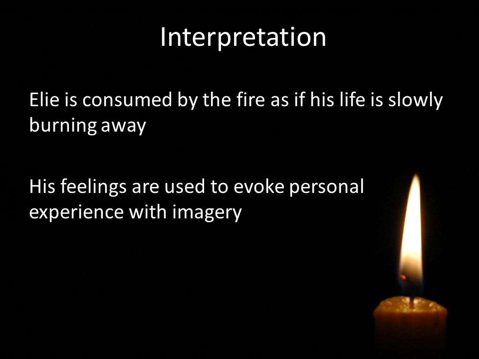 Interpretation Elie is consumed by the fire as if his life is slowly burning away His feelings are used to evoke personal experience with imagery