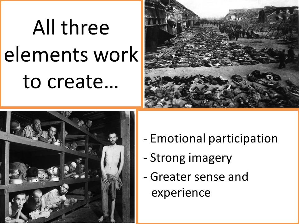 All three elements work to create… - Emotional participation - Strong imagery - Greater sense and experience