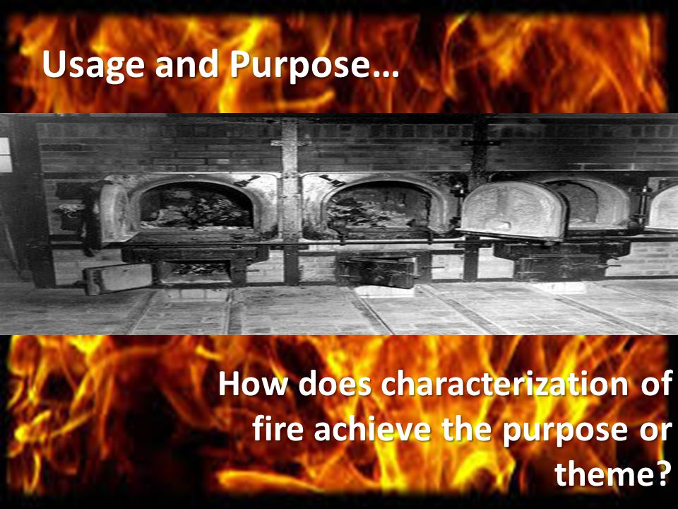 Usage and Purpose… How does characterization of fire achieve the purpose or theme.
