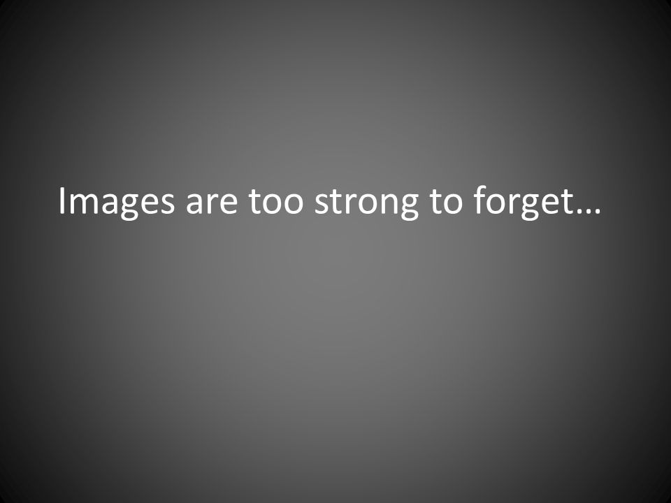 Images are too strong to forget…