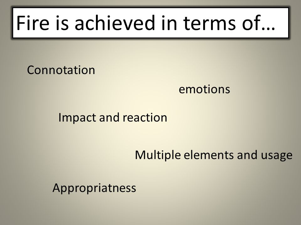 Impact and reaction Fire is achieved in terms of… Connotation emotions Multiple elements and usage Appropriatness