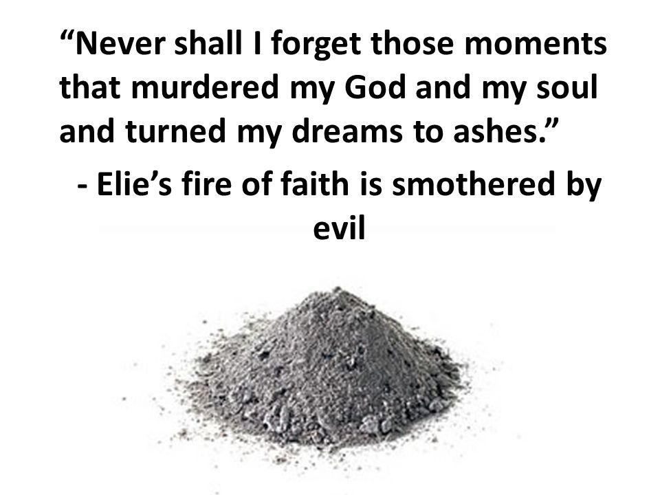Never shall I forget those moments that murdered my God and my soul and turned my dreams to ashes. - Elie's fire of faith is smothered by evil
