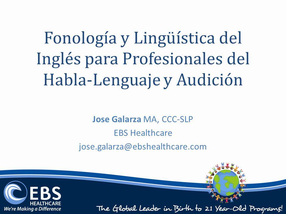 Fonología y Lingüística del Inglés para Profesionales del Habla-Lenguaje y Audición Jose Galarza MA, CCC-SLP EBS Healthcare jose.galarza@ebshealthcare.com
