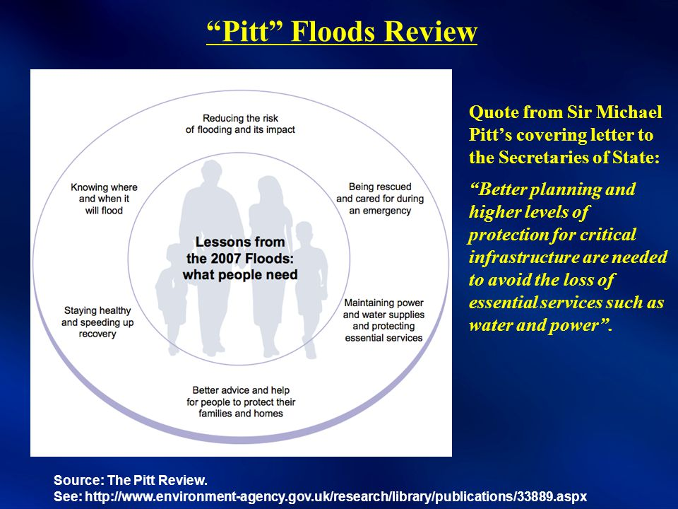 Pitt Floods Review Quote from Sir Michael Pitt's covering letter to the Secretaries of State: Better planning and higher levels of protection for critical infrastructure are needed to avoid the loss of essential services such as water and power .