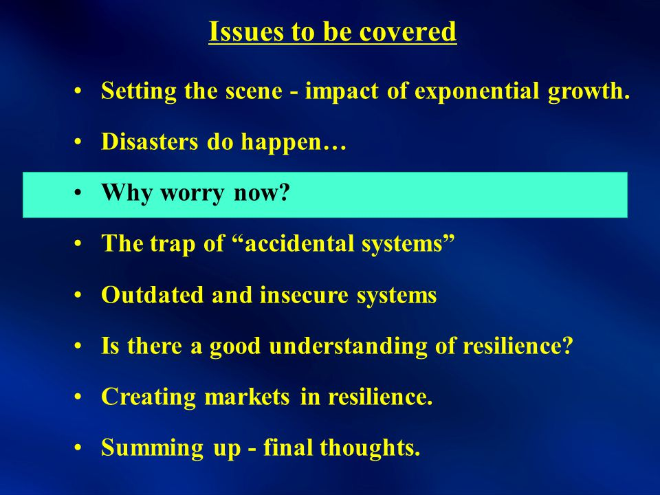 Setting the scene - impact of exponential growth. Disasters do happen… Why worry now.