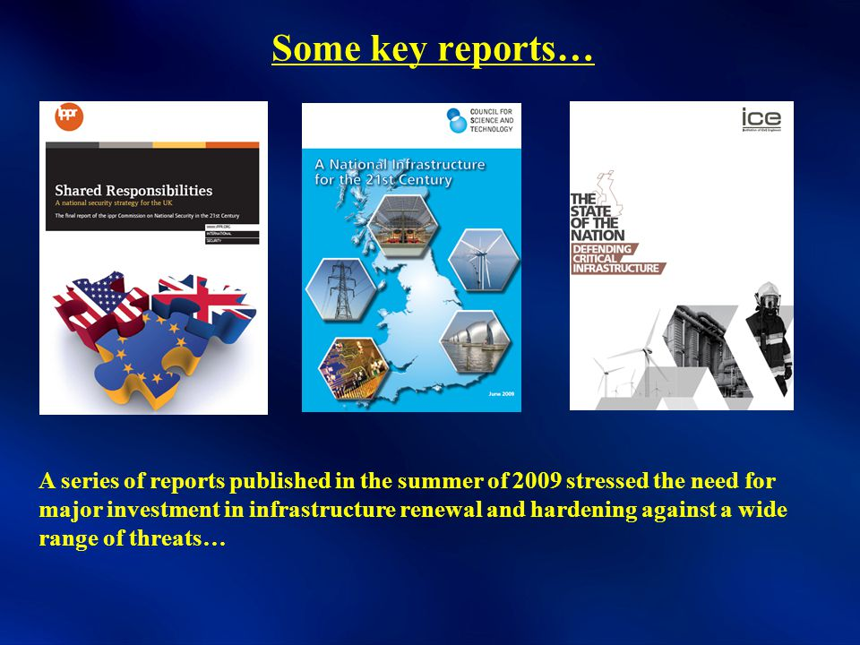 Some key reports… A series of reports published in the summer of 2009 stressed the need for major investment in infrastructure renewal and hardening against a wide range of threats…